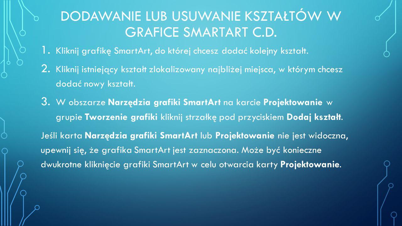 DODAWANIE LUB USUWANIE KSZTAŁTÓW W GRAFICE SMARTART C.D. 1. Kliknij grafikę SmartArt, do której chcesz dodać kolejny kształt. 2. Kliknij istniejący ks