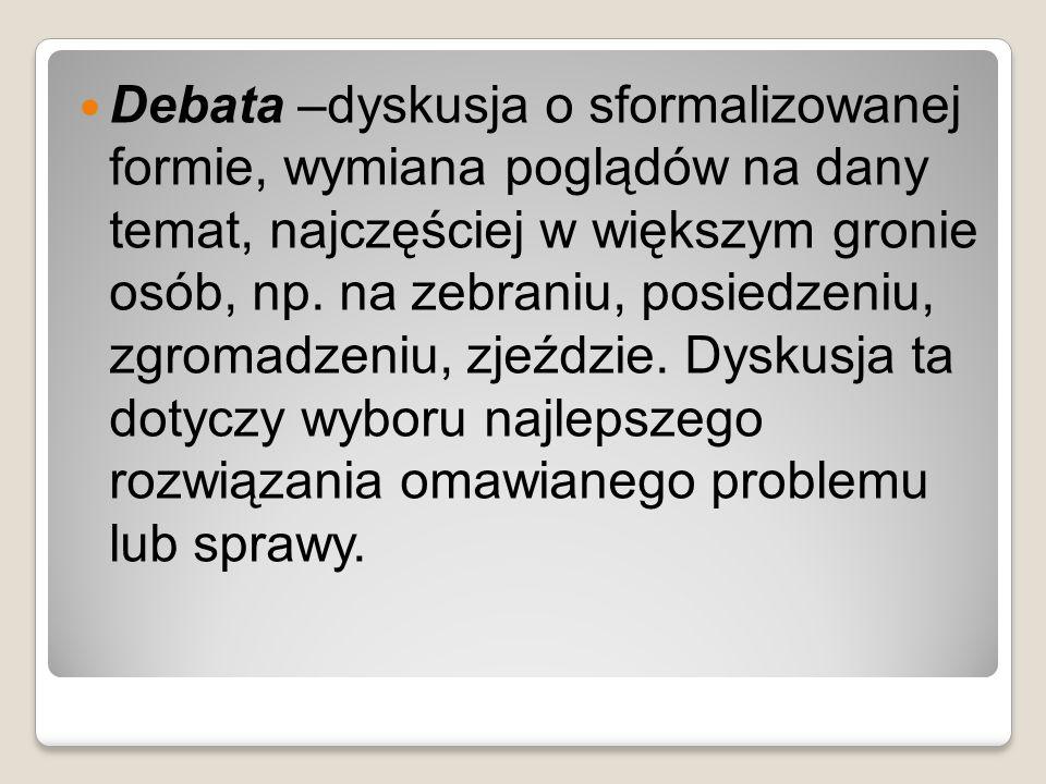 Debata –dyskusja o sformalizowanej formie, wymiana poglądów na dany temat, najczęściej w większym gronie osób, np.