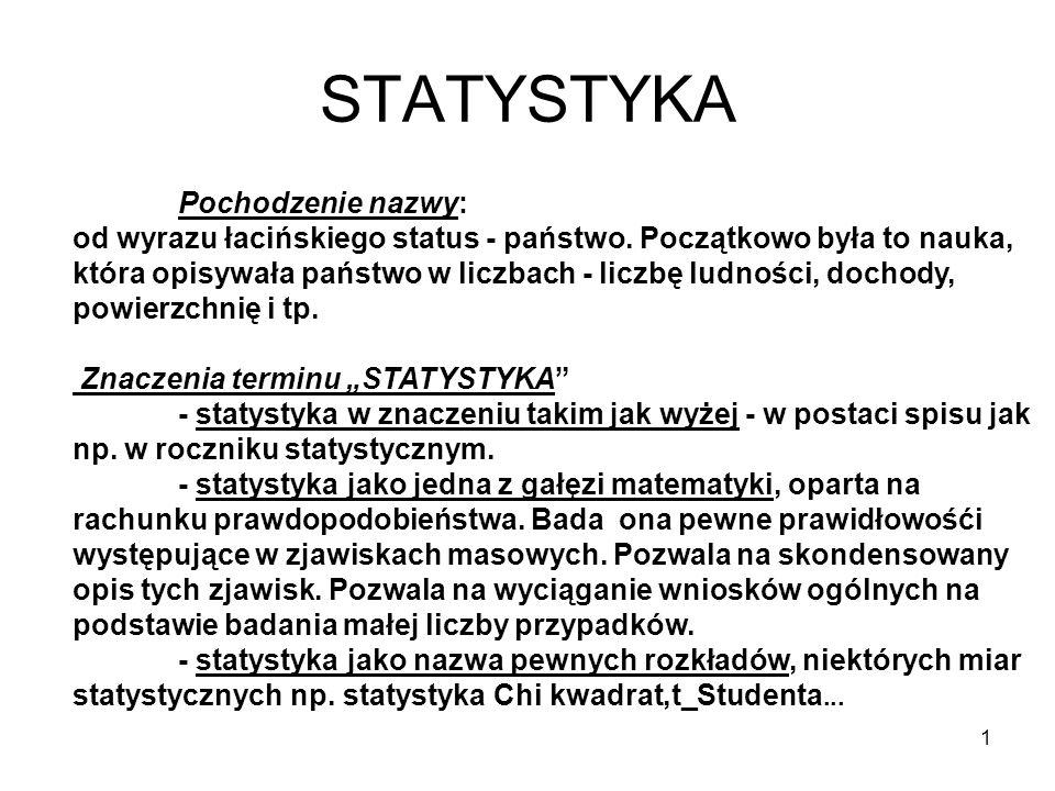 1 STATYSTYKA Pochodzenie nazwy: od wyrazu łacińskiego status - państwo. Początkowo była to nauka, która opisywała państwo w liczbach - liczbę ludności