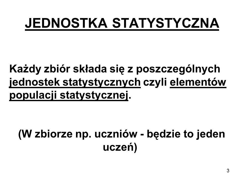 3 JEDNOSTKA STATYSTYCZNA Każdy zbiór składa się z poszczególnych jednostek statystycznych czyli elementów populacji statystycznej. (W zbiorze np. uczn