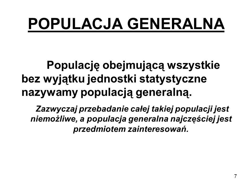 7 POPULACJA GENERALNA Populację obejmującą wszystkie bez wyjątku jednostki statystyczne nazywamy populacją generalną. Zazwyczaj przebadanie całej taki