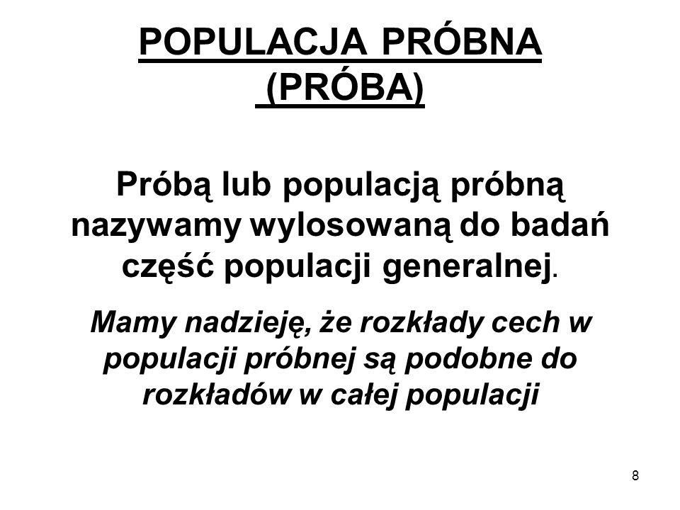 8 POPULACJA PRÓBNA (PRÓBA) Próbą lub populacją próbną nazywamy wylosowaną do badań część populacji generalnej. Mamy nadzieję, że rozkłady cech w popul
