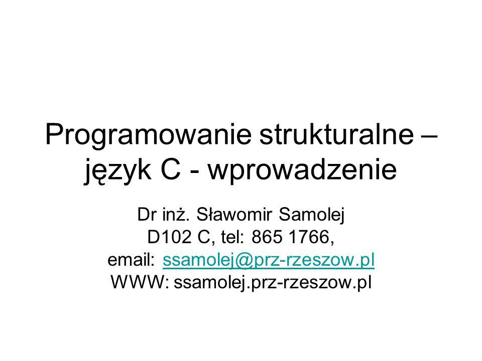 Programowanie strukturalne – język C - wprowadzenie Dr inż. Sławomir Samolej D102 C, tel: 865 1766, email: ssamolej@prz-rzeszow.plssamolej@prz-rzeszow