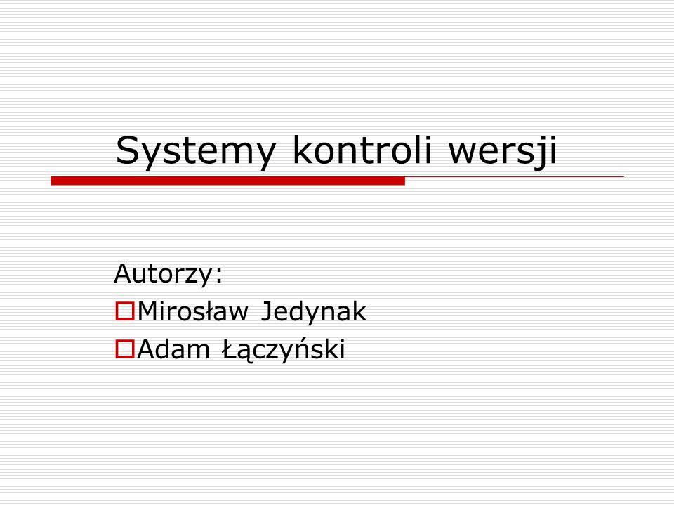 Systemy kontroli wersji Autorzy:  Mirosław Jedynak  Adam Łączyński