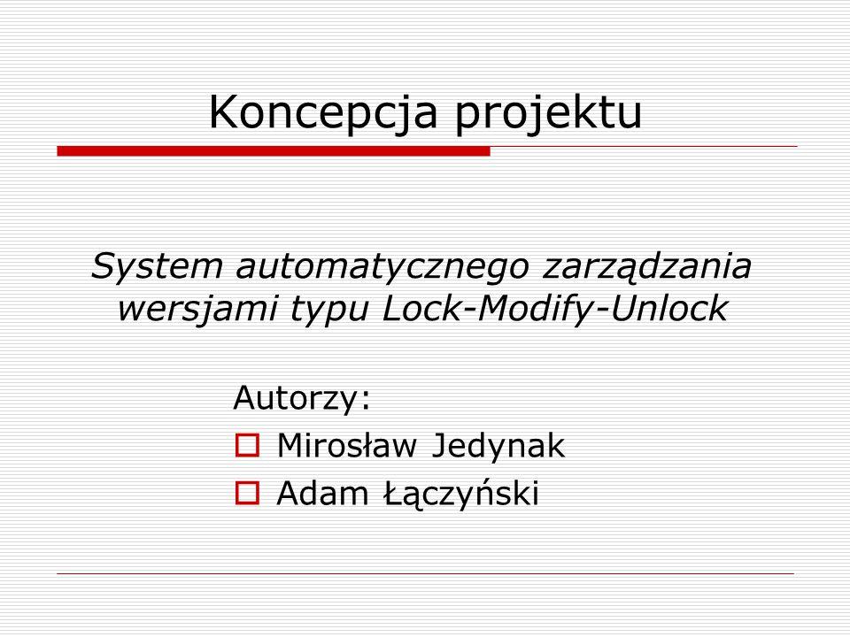 Koncepcja projektu System automatycznego zarządzania wersjami typu Lock-Modify-Unlock Autorzy:  Mirosław Jedynak  Adam Łączyński