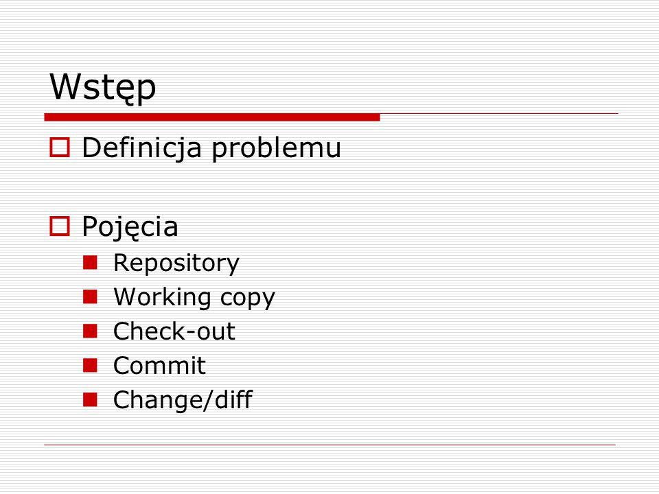 Wstęp  Definicja problemu  Pojęcia Repository Working copy Check-out Commit Change/diff