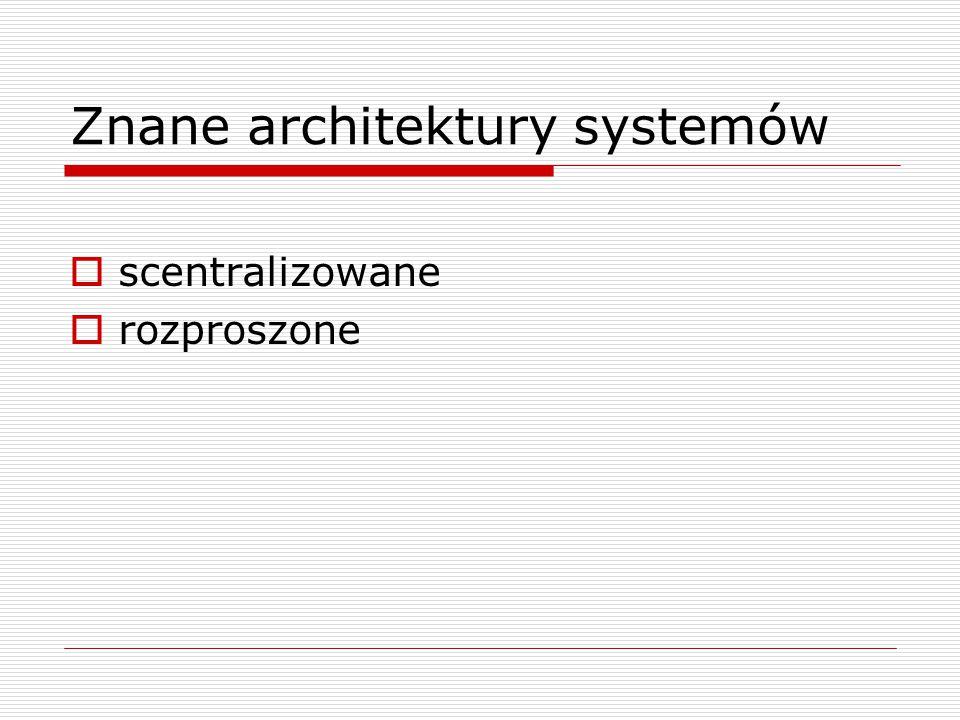 Znane architektury systemów  scentralizowane  rozproszone