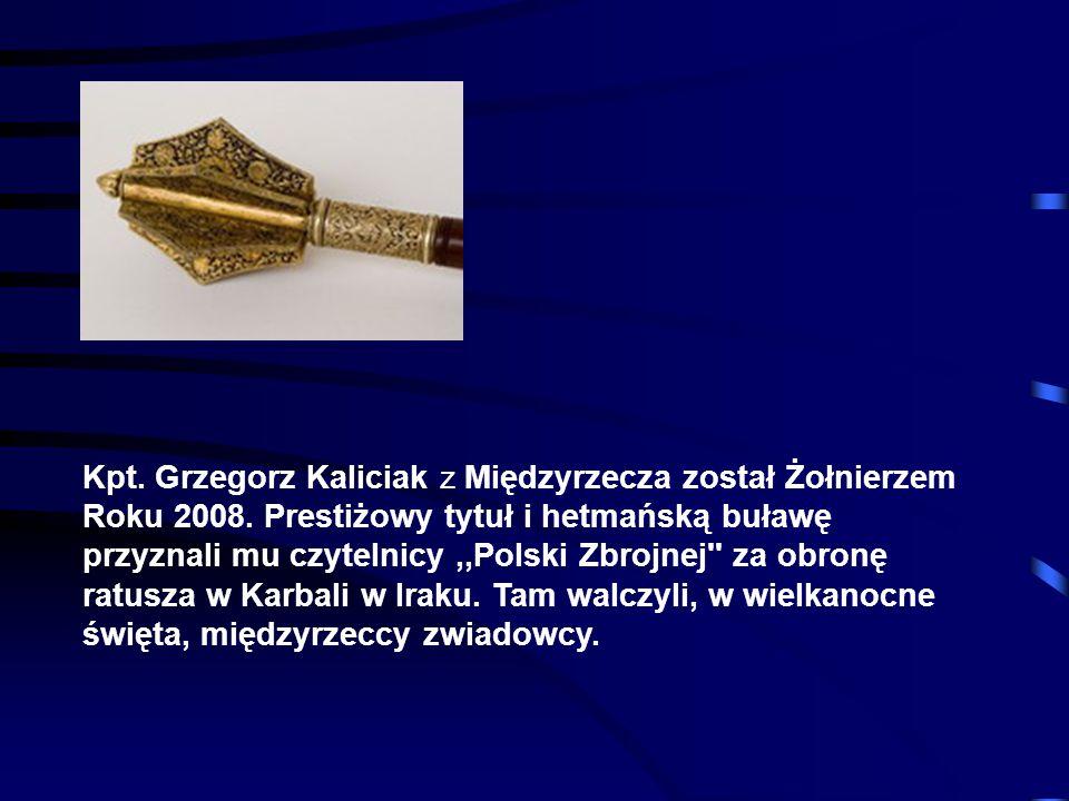 Kpt. Grzegorz Kaliciak z Międzyrzecza został Żołnierzem Roku 2008. Prestiżowy tytuł i hetmańską buławę przyznali mu czytelnicy,,Polski Zbrojnej'' za o
