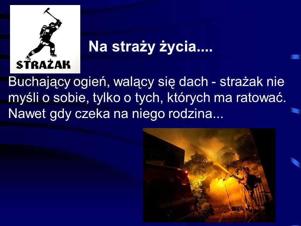 Na straży życia.... Buchający ogień, walący się dach - strażak nie myśli o sobie, tylko o tych, których ma ratować. Nawet gdy czeka na niego rodzina..
