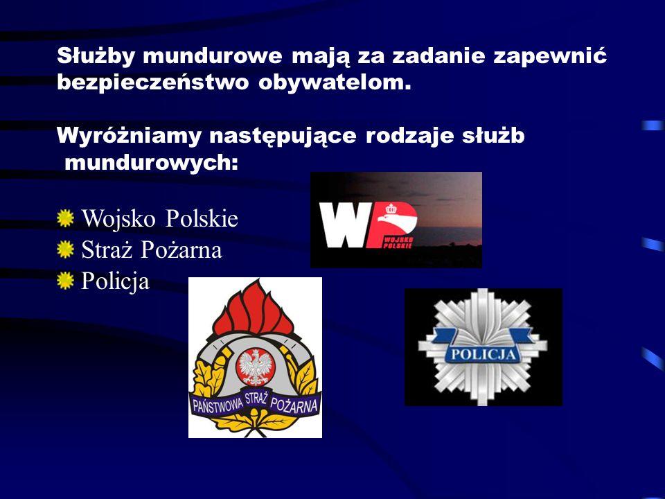 Służby mundurowe mają za zadanie zapewnić bezpieczeństwo obywatelom. Wyróżniamy następujące rodzaje służb mundurowych: Wojsko Polskie Straż Pożarna Po