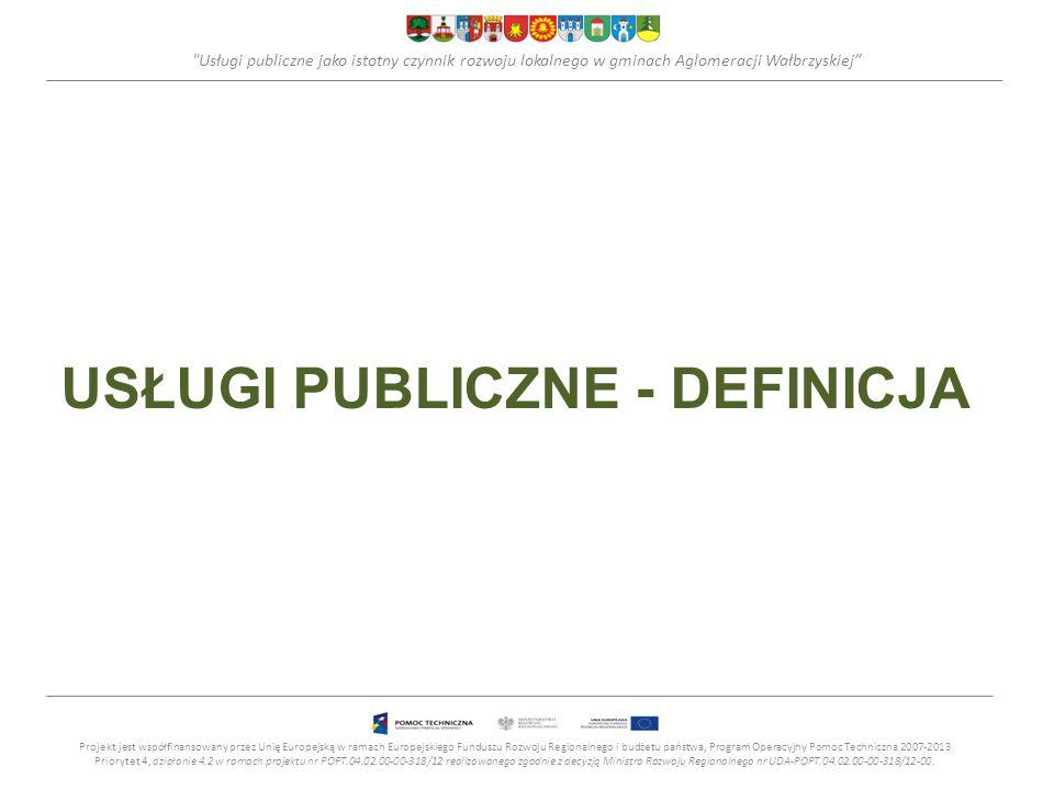 Usługi publiczne jako istotny czynnik rozwoju lokalnego w gminach Aglomeracji Wałbrzyskiej USŁUGI PUBLICZNE - DEFINICJA Projekt jest współfinansowany przez Unię Europejską w ramach Europejskiego Funduszu Rozwoju Regionalnego i budżetu państwa, Program Operacyjny Pomoc Techniczna 2007-2013 Priorytet 4, działanie 4.2 w ramach projektu nr POPT.04.02.00-00-318/12 realizowanego zgodnie z decyzją Ministra Rozwoju Regionalnego nr UDA-POPT.04.02.00-00-318/12-00.