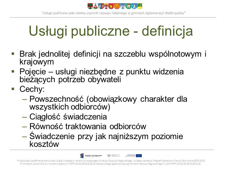 Usługi publiczne jako istotny czynnik rozwoju lokalnego w gminach Aglomeracji Wałbrzyskiej Usługi publiczne - definicja  Brak jednolitej definicji na szczeblu wspólnotowym i krajowym  Pojęcie – usługi niezbędne z punktu widzenia bieżących potrzeb obywateli  Cechy: –Powszechność (obowiązkowy charakter dla wszystkich odbiorców) –Ciągłość świadczenia –Równość traktowania odbiorców –Świadczenie przy jak najniższym poziomie kosztów Projekt jest współfinansowany przez Unię Europejską w ramach Europejskiego Funduszu Rozwoju Regionalnego i budżetu państwa, Program Operacyjny Pomoc Techniczna 2007-2013 Priorytet 4, działanie 4.2 w ramach projektu nr POPT.04.02.00-00-318/12 realizowanego zgodnie z decyzją Ministra Rozwoju Regionalnego nr UDA-POPT.04.02.00-00-318/12-00.