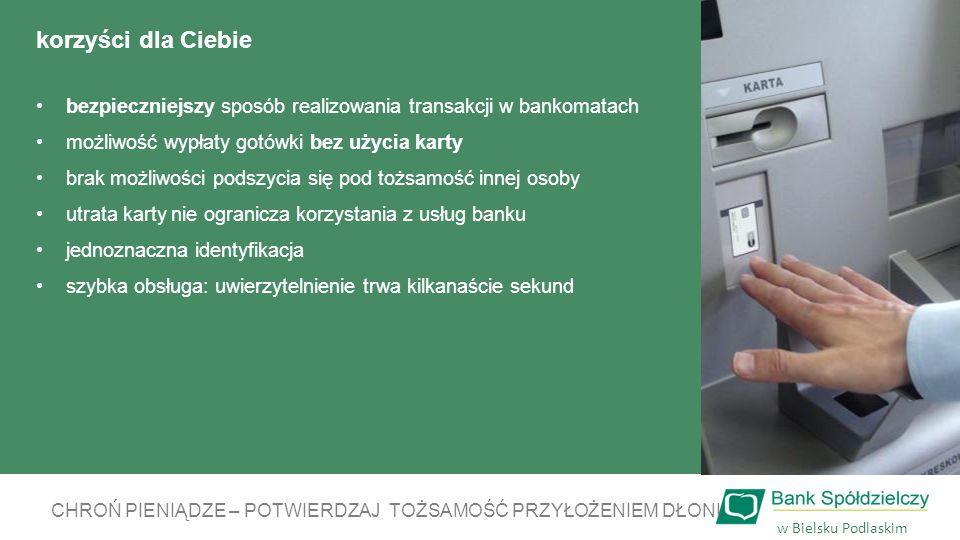 korzyści dla Ciebie bezpieczniejszy sposób realizowania transakcji w bankomatach możliwość wypłaty gotówki bez użycia karty brak możliwości podszycia się pod tożsamość innej osoby utrata karty nie ogranicza korzystania z usług banku jednoznaczna identyfikacja szybka obsługa: uwierzytelnienie trwa kilkanaście sekund CHROŃ PIENIĄDZE – POTWIERDZAJ TOŻSAMOŚĆ PRZYŁOŻENIEM DŁONI w Bielsku Podlaskim