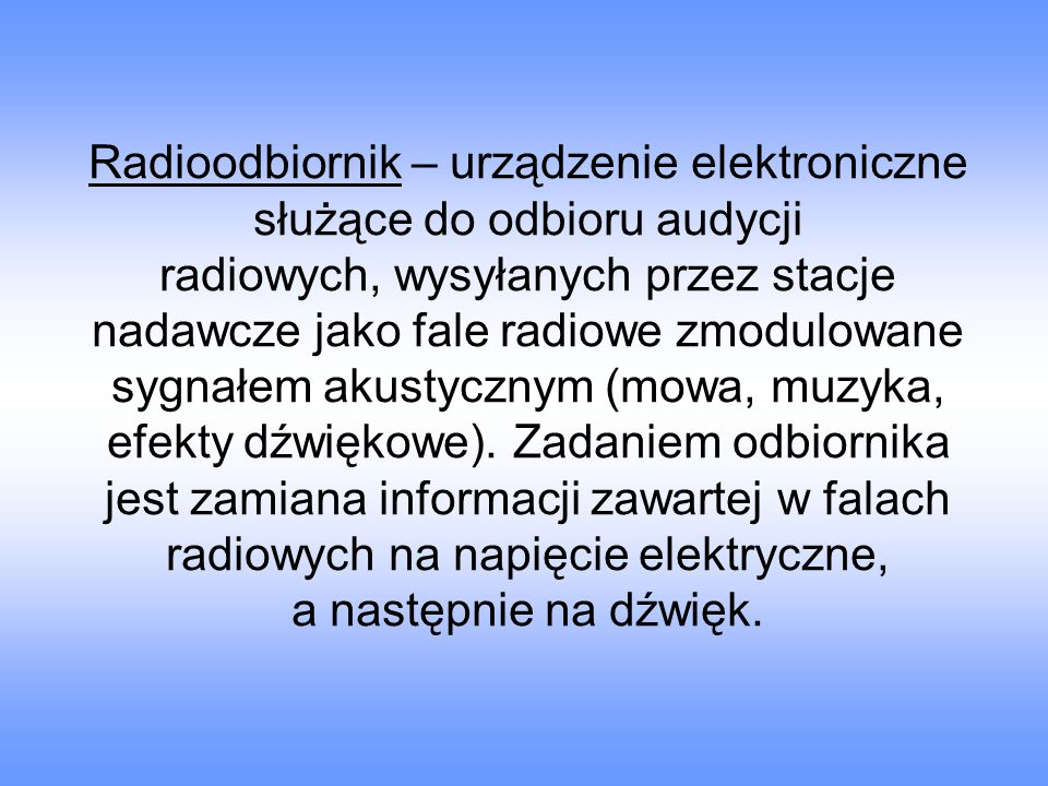 Radioodbiornik – urządzenie elektroniczne służące do odbioru audycji radiowych, wysyłanych przez stacje nadawcze jako fale radiowe zmodulowane sygnałem akustycznym (mowa, muzyka, efekty dźwiękowe).
