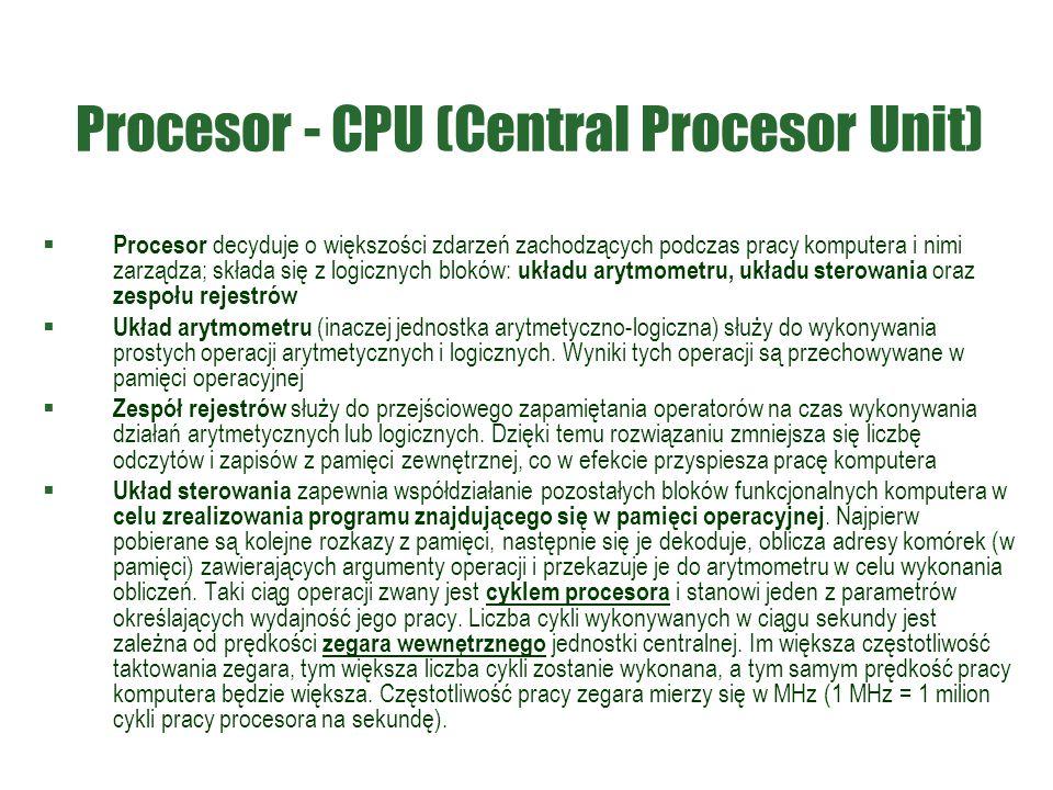 Procesor - CPU (Central Procesor Unit)  Procesor decyduje o większości zdarzeń zachodzących podczas pracy komputera i nimi zarządza; składa się z log