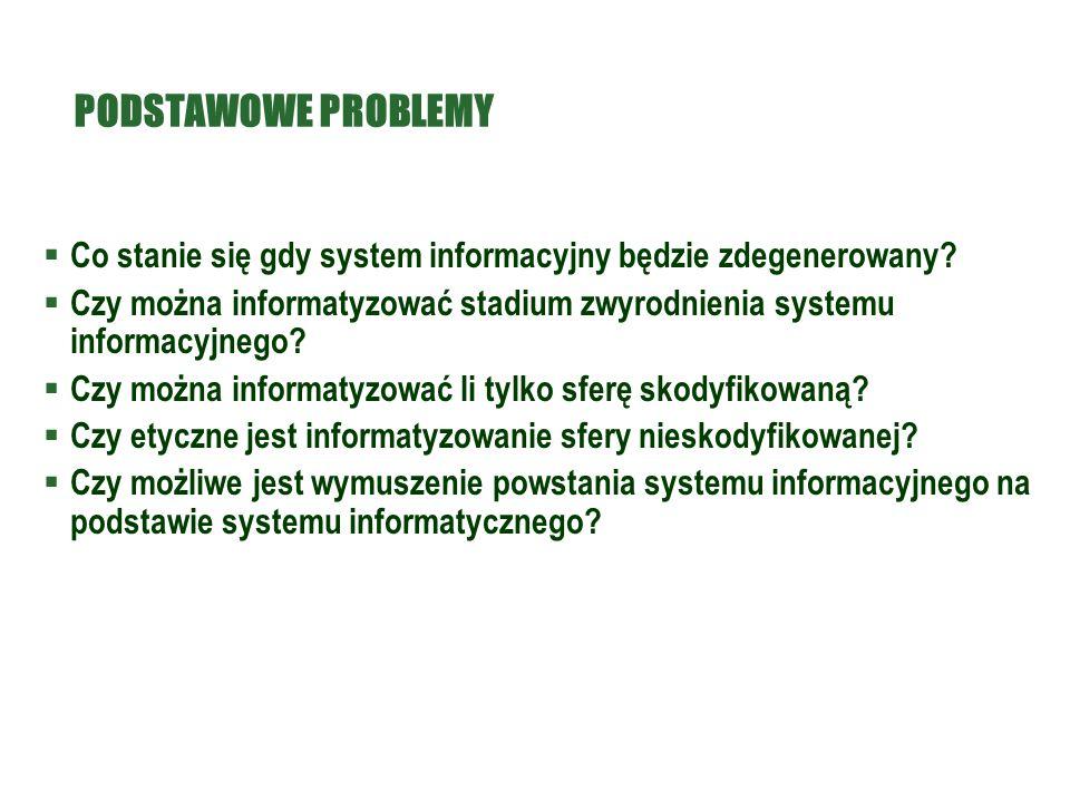 PODSTAWOWE PROBLEMY  Co stanie się gdy system informacyjny będzie zdegenerowany?  Czy można informatyzować stadium zwyrodnienia systemu informacyjne