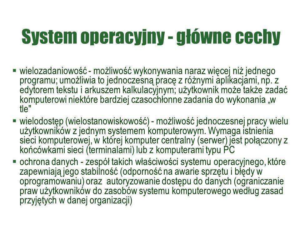 System operacyjny - główne cechy  wielozadaniowość - możliwość wykonywania naraz więcej niż jednego programu; umożliwia to jednoczesną pracę z różnym