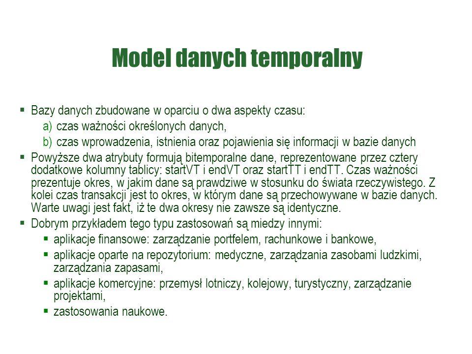 Model danych temporalny  Bazy danych zbudowane w oparciu o dwa aspekty czasu: a) czas ważności określonych danych, b) czas wprowadzenia, istnienia or