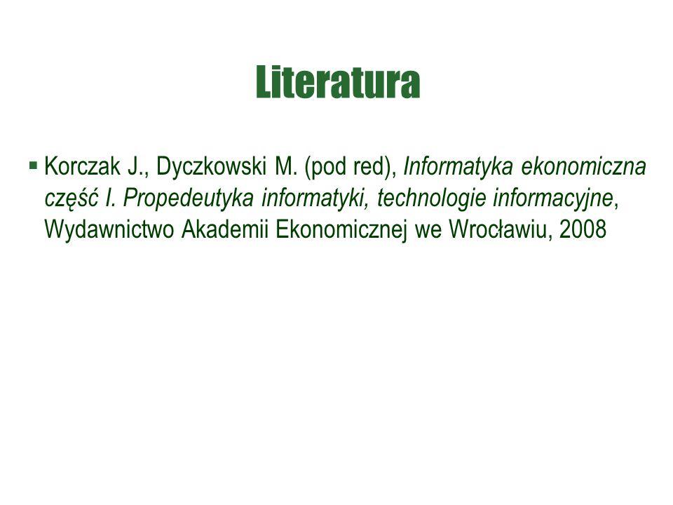 Literatura  Korczak J., Dyczkowski M. (pod red), Informatyka ekonomiczna część I. Propedeutyka informatyki, technologie informacyjne, Wydawnictwo Aka