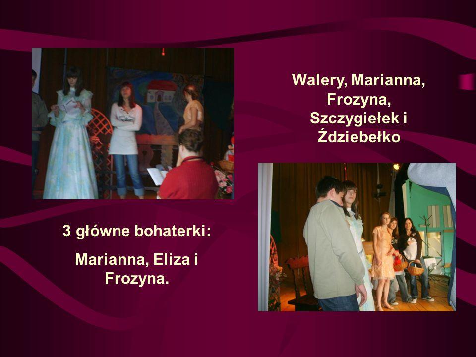 3 główne bohaterki: Marianna, Eliza i Frozyna. Walery, Marianna, Frozyna, Szczygiełek i Ździebełko