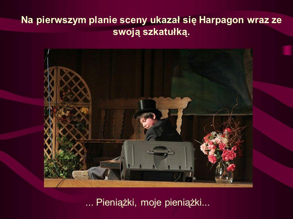 Na pierwszym planie sceny ukazał się Harpagon wraz ze swoją szkatułką.... Pieniążki, moje pieniążki...