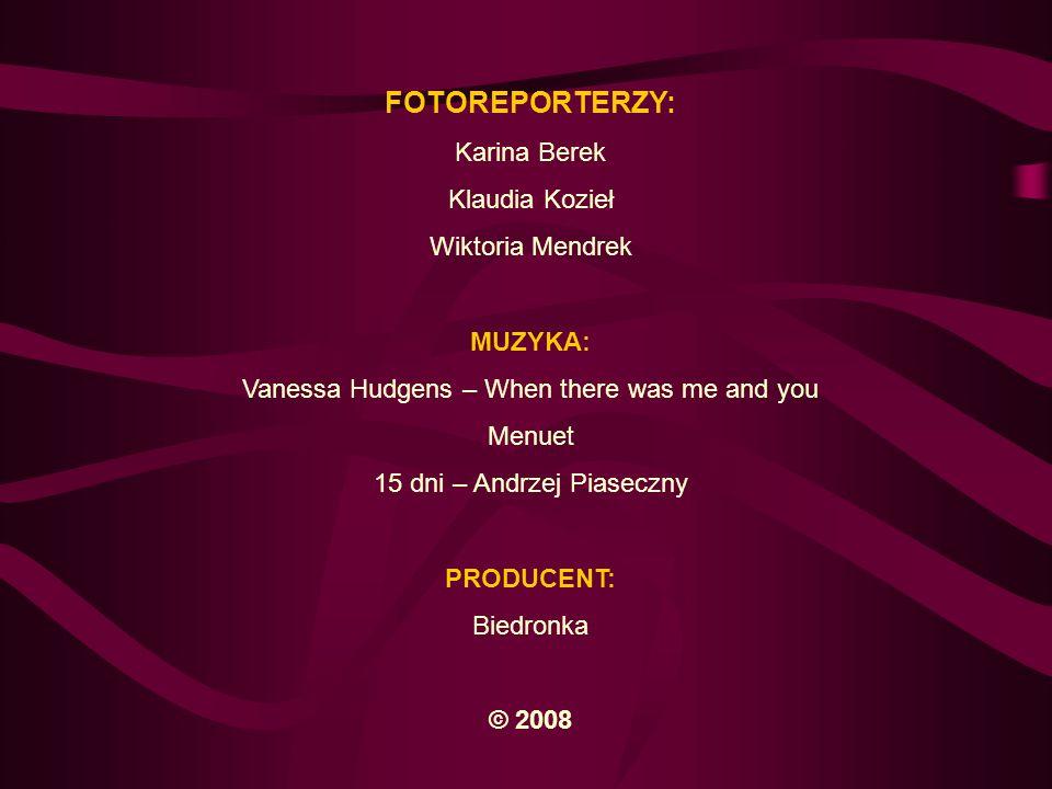 FOTOREPORTERZY: Karina Berek Klaudia Kozieł Wiktoria Mendrek MUZYKA: Vanessa Hudgens – When there was me and you Menuet 15 dni – Andrzej Piaseczny PRO