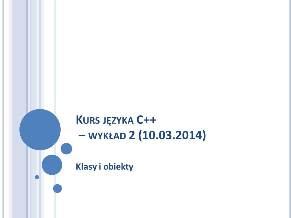 K URS JĘZYKA C++ – WYKŁAD 2 (10.03.2014) Klasy i obiekty
