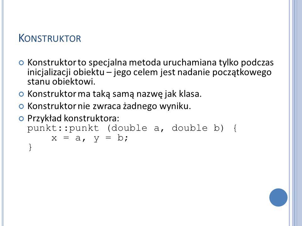 K ONSTRUKTOR Konstruktor to specjalna metoda uruchamiana tylko podczas inicjalizacji obiektu – jego celem jest nadanie początkowego stanu obiektowi. K