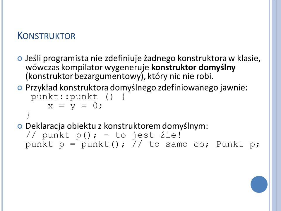 K ONSTRUKTOR Jeśli programista nie zdefiniuje żadnego konstruktora w klasie, wówczas kompilator wygeneruje konstruktor domyślny (konstruktor bezargumentowy), który nic nie robi.