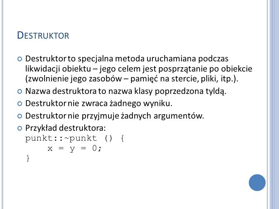 D ESTRUKTOR Destruktor to specjalna metoda uruchamiana podczas likwidacji obiektu – jego celem jest posprzątanie po obiekcie (zwolnienie jego zasobów – pamięć na stercie, pliki, itp.).
