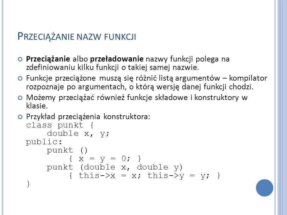 P RZECIĄŻANIE NAZW FUNKCJI Przeciążanie albo przeładowanie nazwy funkcji polega na zdefiniowaniu kilku funkcji o takiej samej nazwie.