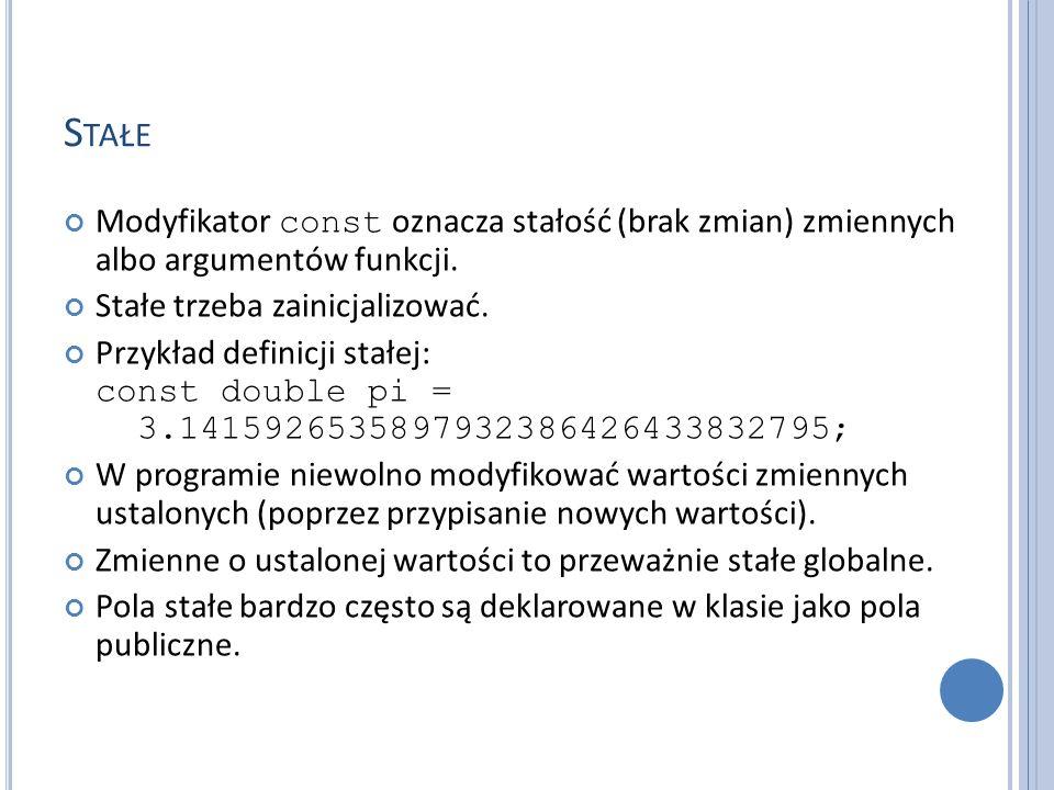 S TAŁE Modyfikator const oznacza stałość (brak zmian) zmiennych albo argumentów funkcji. Stałe trzeba zainicjalizować. Przykład definicji stałej: cons