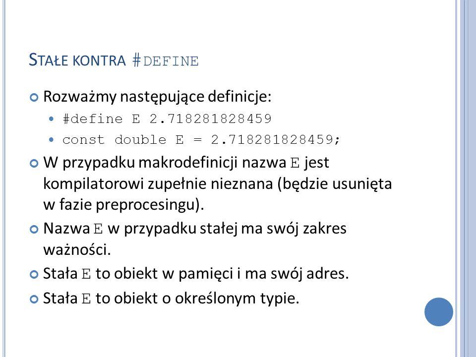S TAŁE KONTRA # DEFINE Rozważmy następujące definicje: #define E 2.718281828459 const double E = 2.718281828459; W przypadku makrodefinicji nazwa E jest kompilatorowi zupełnie nieznana (będzie usunięta w fazie preprocesingu).