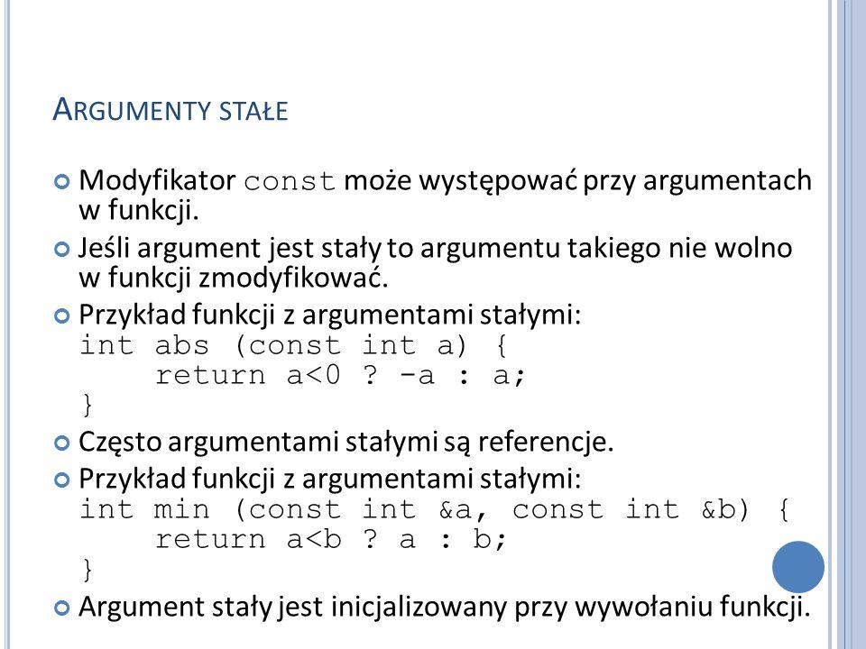 A RGUMENTY STAŁE Modyfikator const może występować przy argumentach w funkcji. Jeśli argument jest stały to argumentu takiego nie wolno w funkcji zmod