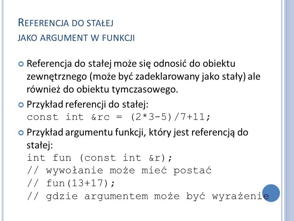 R EFERENCJA DO STAŁEJ JAKO ARGUMENT W FUNKCJI Referencja do stałej może się odnosić do obiektu zewnętrznego (może być zadeklarowany jako stały) ale również do obiektu tymczasowego.