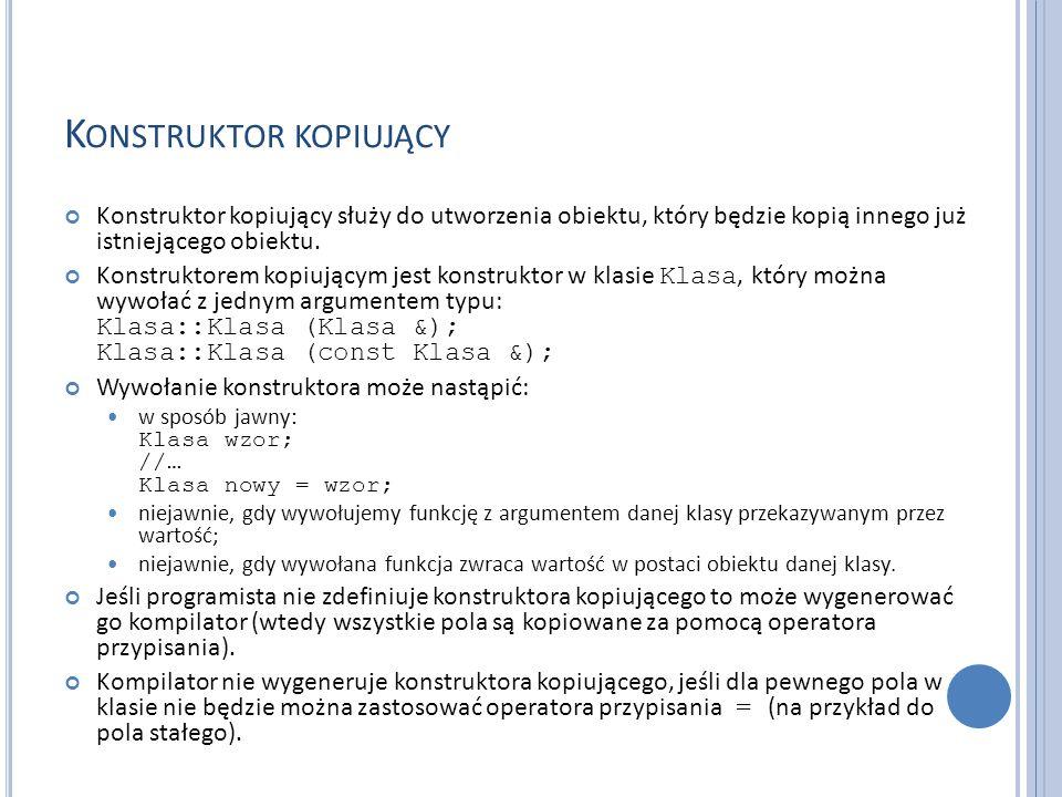 K ONSTRUKTOR KOPIUJĄCY Konstruktor kopiujący służy do utworzenia obiektu, który będzie kopią innego już istniejącego obiektu. Konstruktorem kopiującym