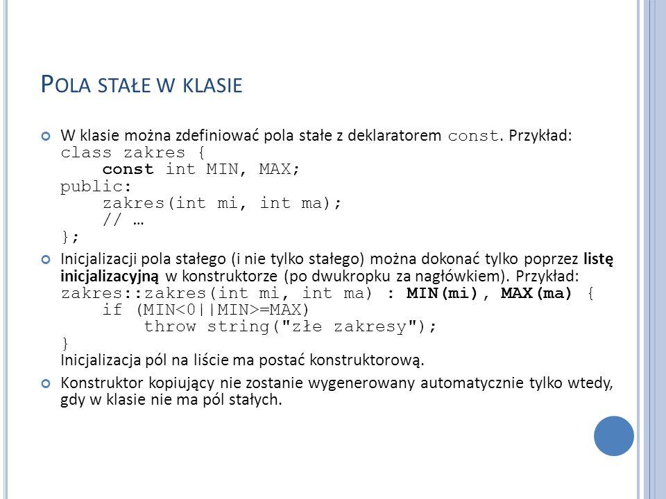 P OLA STAŁE W KLASIE W klasie można zdefiniować pola stałe z deklaratorem const. Przykład: class zakres { const int MIN, MAX; public: zakres(int mi, i