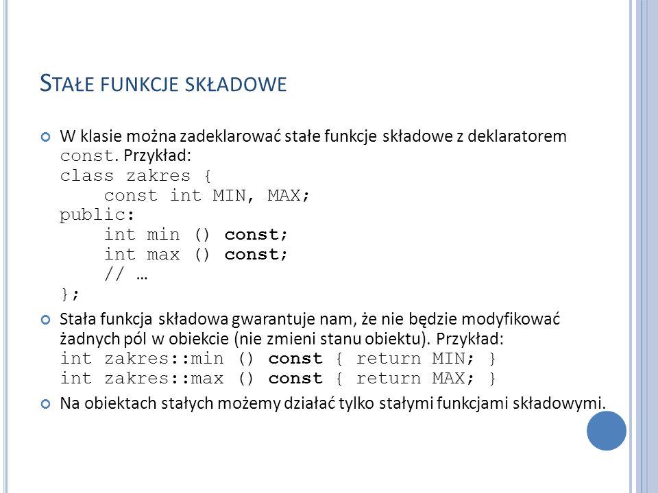S TAŁE FUNKCJE SKŁADOWE W klasie można zadeklarować stałe funkcje składowe z deklaratorem const. Przykład: class zakres { const int MIN, MAX; public: