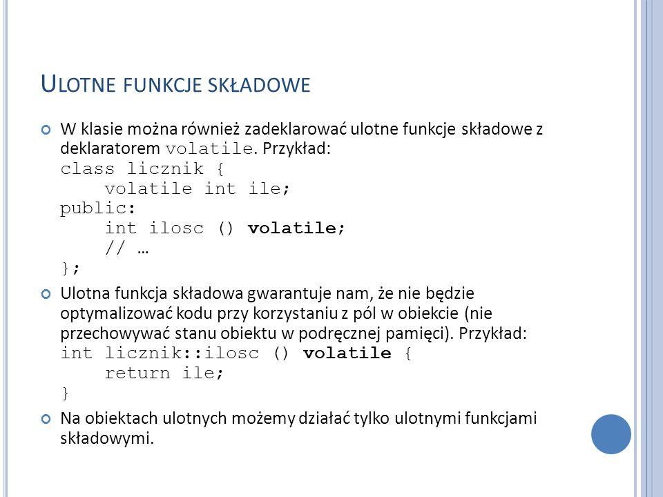 U LOTNE FUNKCJE SKŁADOWE W klasie można również zadeklarować ulotne funkcje składowe z deklaratorem volatile. Przykład: class licznik { volatile int i
