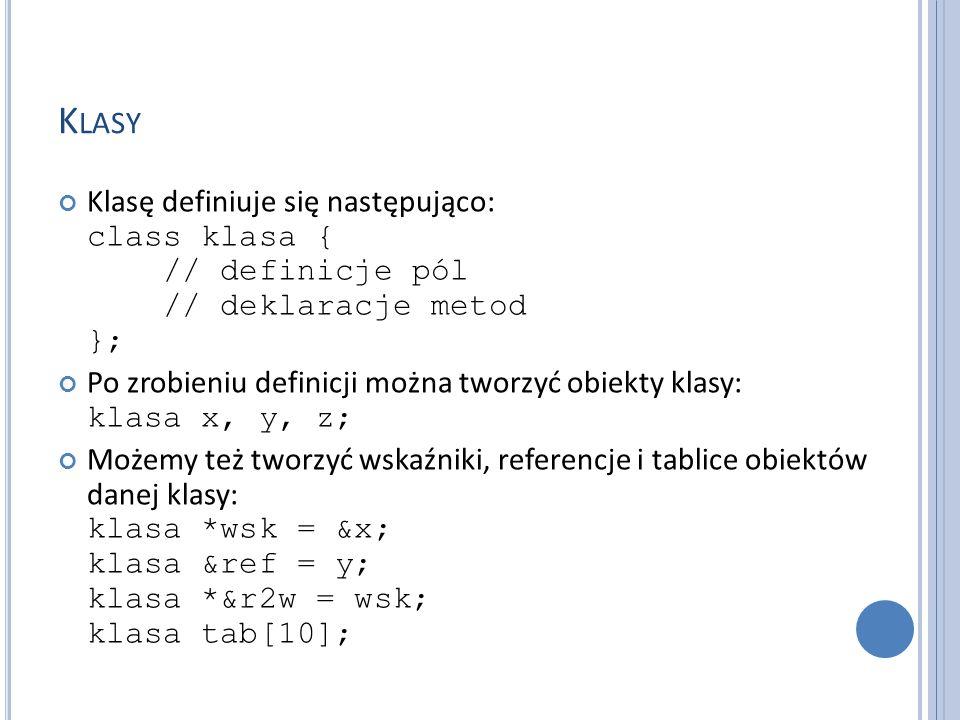 K LASY Klasę definiuje się następująco: class klasa { // definicje pól // deklaracje metod }; Po zrobieniu definicji można tworzyć obiekty klasy: klasa x, y, z; Możemy też tworzyć wskaźniki, referencje i tablice obiektów danej klasy: klasa *wsk = &x; klasa &ref = y; klasa *&r2w = wsk; klasa tab[10];