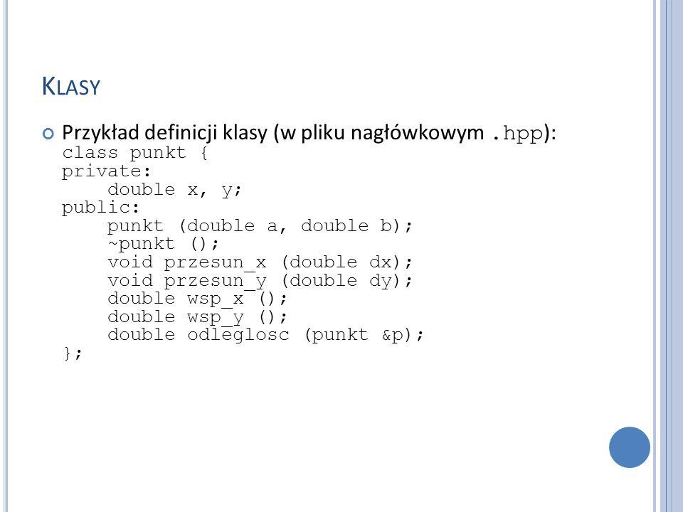K LASY Przykład definicji klasy (w pliku nagłówkowym.hpp ): class punkt { private: double x, y; public: punkt (double a, double b); ~punkt (); void przesun_x (double dx); void przesun_y (double dy); double wsp_x (); double wsp_y (); double odleglosc (punkt &p); };