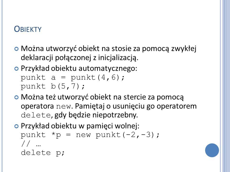 O BIEKTY Można utworzyć obiekt na stosie za pomocą zwykłej deklaracji połączonej z inicjalizacją. Przykład obiektu automatycznego: punkt a = punkt(4,6