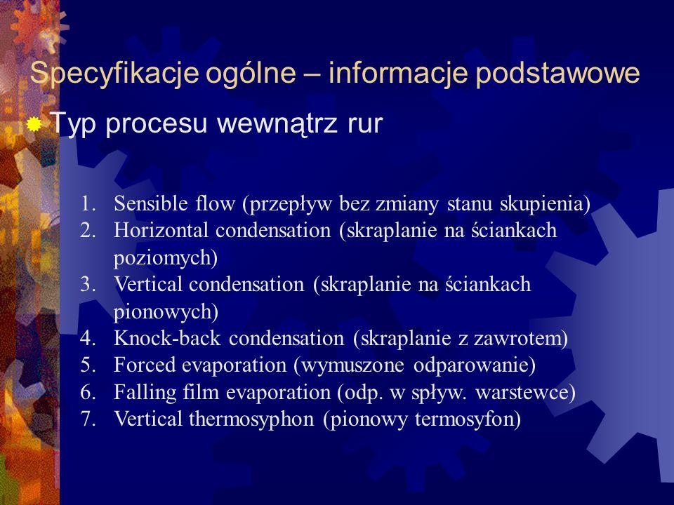 Specyfikacje ogólne – informacje podstawowe  Typ procesu wewnątrz rur 1.Sensible flow (przepływ bez zmiany stanu skupienia) 2.Horizontal condensation