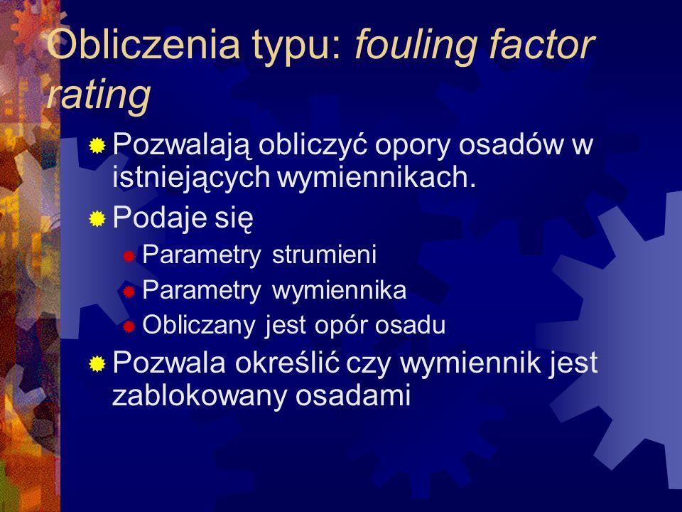 Obliczenia typu: fouling factor rating  Pozwalają obliczyć opory osadów w istniejących wymiennikach.  Podaje się  Parametry strumieni  Parametry w