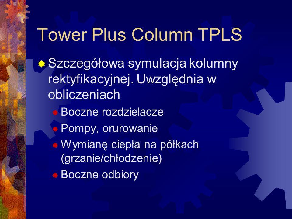 Tower Plus Column TPLS  Szczegółowa symulacja kolumny rektyfikacyjnej. Uwzględnia w obliczeniach  Boczne rozdzielacze  Pompy, orurowanie  Wymianę