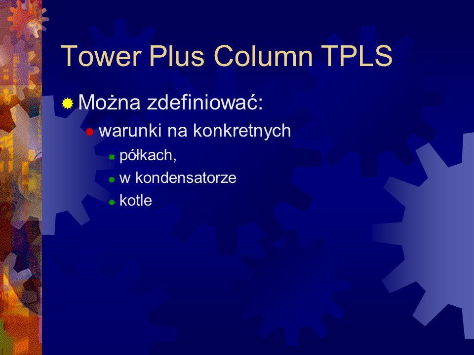 Tower Plus Column TPLS  Można zdefiniować:  warunki na konkretnych  półkach,  w kondensatorze  kotle