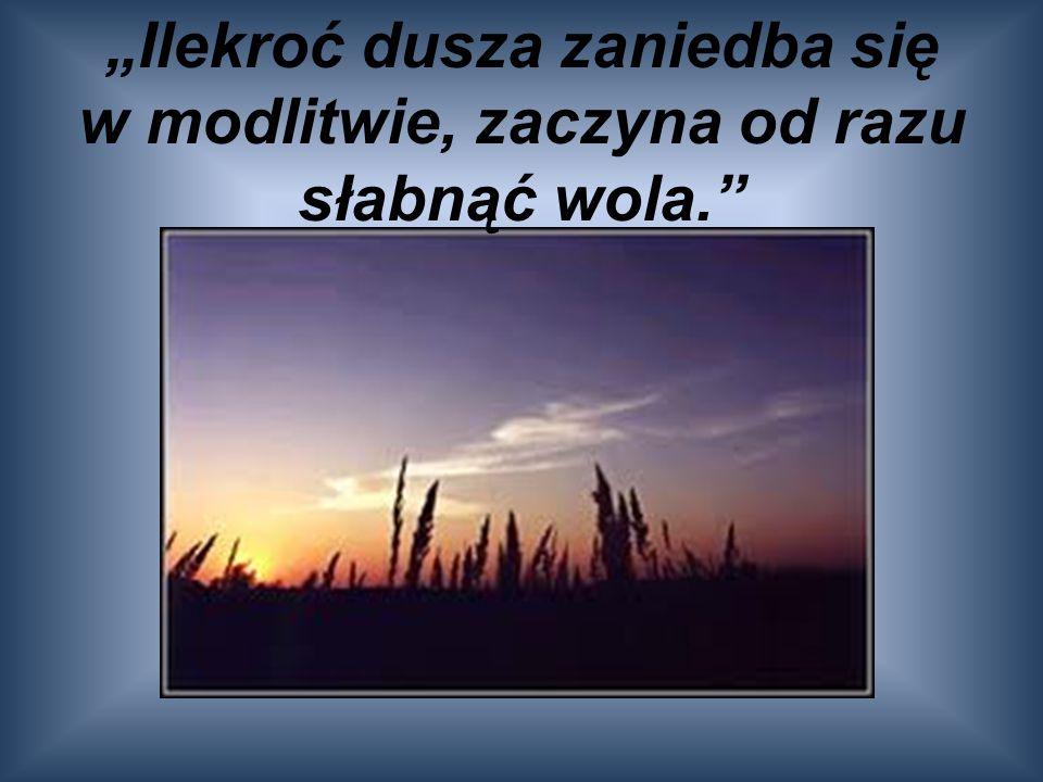 """""""Ilekroć dusza zaniedba się w modlitwie, zaczyna od razu słabnąć wola."""""""