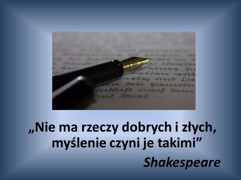 """""""Nie ma rzeczy dobrych i złych, myślenie czyni je takimi"""" Shakespeare"""