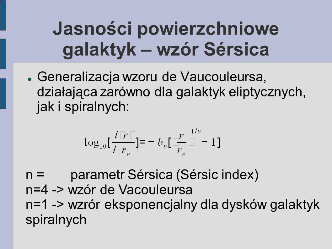Jasności powierzchniowe galaktyk – wzór Sérsica Generalizacja wzoru de Vaucouleursa, działająca zarówno dla galaktyk eliptycznych, jak i spiralnych: n = parametr Sérsica (Sérsic index) n=4 -> wzór de Vacouleursa n=1 -> wzrór eksponencjalny dla dysków galaktyk spiralnych