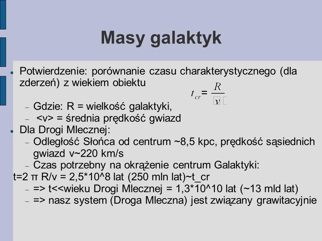 Masy galaktyk Potwierdzenie: porównanie czasu charakterystycznego (dla zderzeń) z wiekiem obiektu  Gdzie: R = wielkość galaktyki,  = średnia prędkość gwiazd Dla Drogi Mlecznej:  Odległość Słońca od centrum ~8,5 kpc, prędkość sąsiednich gwiazd v~220 km/s  Czas potrzebny na okrążenie centrum Galaktyki: t=2 π R/v = 2,5*10^8 lat (250 mln lat)~t_cr  => t<<wieku Drogi Mlecznej = 1,3*10^10 lat (~13 mld lat)  => nasz system (Droga Mleczna) jest związany grawitacyjnie